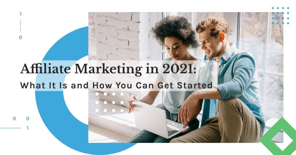 Affiliate Marketing in 2021: What It Is and How You Can Get Started